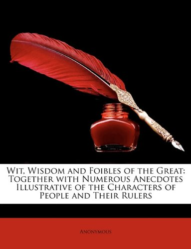 Wit, Wisdom and Foibles of the Great: Together with Numerous Anecdotes Illustrative of the Characters of People and Their Rulers