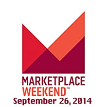 Marketplace Weekend, September 26, 2014  by Lizzie O'Leary Narrated by Lizzie O'Leary