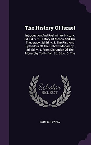 The History Of Israel: Introduction And Preliminary History. 3d. Ed.-v. 2. History Of Moses And The Theocracy. 3d Ed.-v. 3. The Rise And Splendour Of ... The Monarchy To Its Fall. 2d. Ed.-v. 5. The