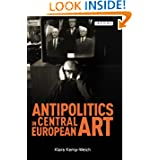 Antipolitics in Central European Art: Reticence as Dissidence under Post-Totalitarian Rule 1956-1989 (International...
