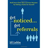 Get Noticed... Get Referrals: Build Your Client Base and Your Business by Making a Name For Yourselfby Jill Lublin