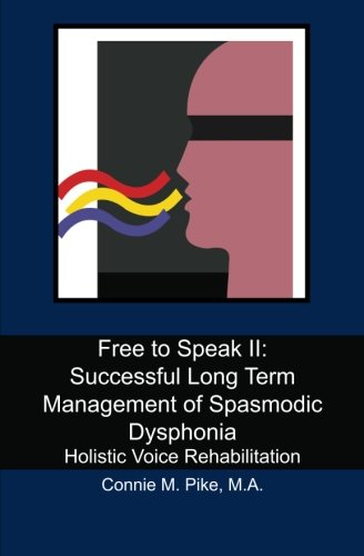 Free to Speak II: Successful Long Term Management of Spasmodic Dysphonia: Holistic Voice Rehabilitation