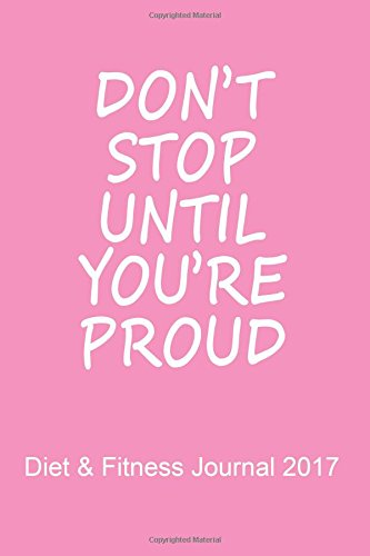 Diet & Fitness Journal 2017: Don't Stop Until You're Proud (Pink) - Start Your Journey To The New You!