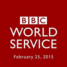 BBC Newshour, February 25, 2015  by Owen Bennett-Jones, Lyse Doucet, Robin Lustig, Razia Iqbal, James Coomarasamy, Julian Marshall Narrated by BBC Newshour