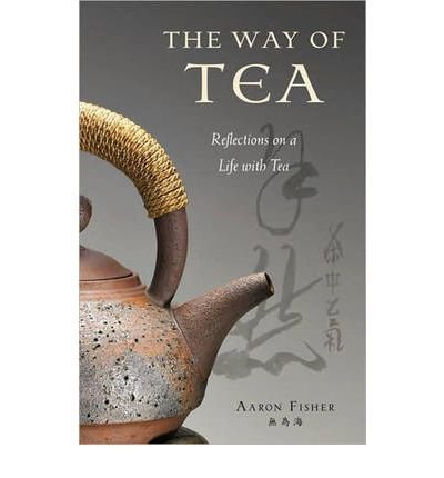 BY Fisher, Aaron ( Author ) [{ The Way of Tea: Reflections on a Life with Tea By Fisher, Aaron ( Author ) Mar - 01- 2010 ( Hardcover ) } ] (The Way Of Tea Aaron Fisher compare prices)