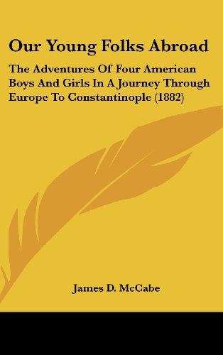 Our Young Folks Abroad: The Adventures Of Four American Boys And Girls In A Journey Through Europe To Constantinople (1882)