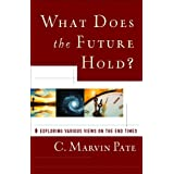 What Does the Future Hold?: Exploring Various Views on the End Times ~ C. Marvin Pate