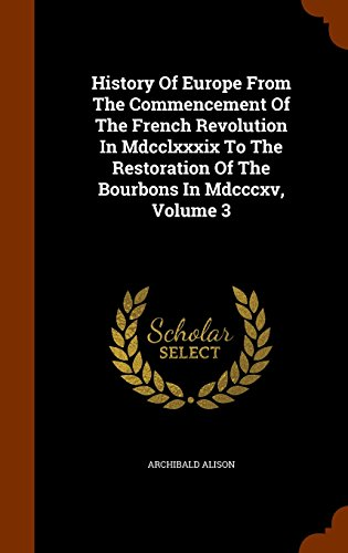 History Of Europe From The Commencement Of The French Revolution In Mdcclxxxix To The Restoration Of The Bourbons In Mdcccxv, Volume 3