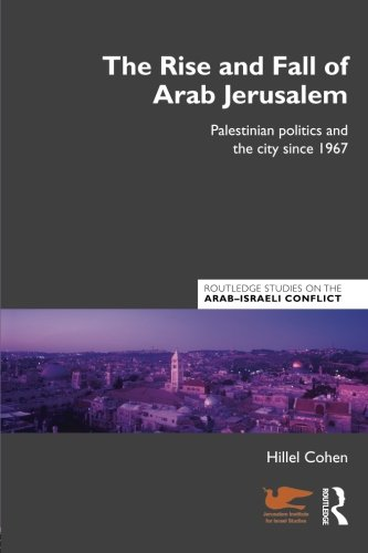 The Rise and Fall of Arab Jerusalem: Palestinian Politics and the City since 1967 (Routledge Studies on the Arab-Israeli