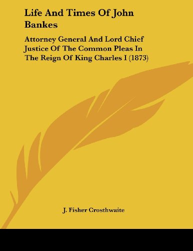 Life and Times of John Bankes: Attorney General and Lord Chief Justice of the Common Pleas in the Reign of King Charles I (1873)