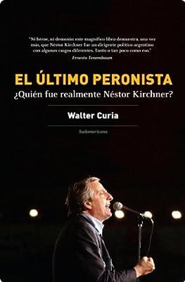 El último peronista: ¿Quién fue realmente Néstor Kirchner? (Spanish Edition)