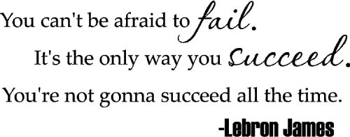 You can't be afraid to fail. It's the only way you succeed. You're not gonna succeed all the time LEBRON JAMES inspirational basketball wall quotes art sayings