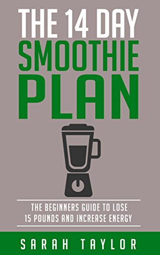 Smoothies: The 14 Day Green Smoothie Cleanse Plan - The Beginner's Guide To Losing 15 Pounds And Increasing Energy (FREE Bonus, Best Smoothie Recipes, Detox Smoothies, Cleanse) by Sarah Taylor