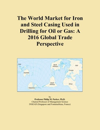 The World Market for Iron and Steel Casing Used in Drilling for Oil or Gas: A 2016 Global Trade Perspective PDF