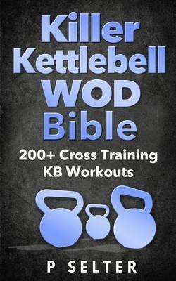 killer-kettlebell-wod-bible-200-cross-training-kb-workouts-by-author-p-selter-published-on-april-201