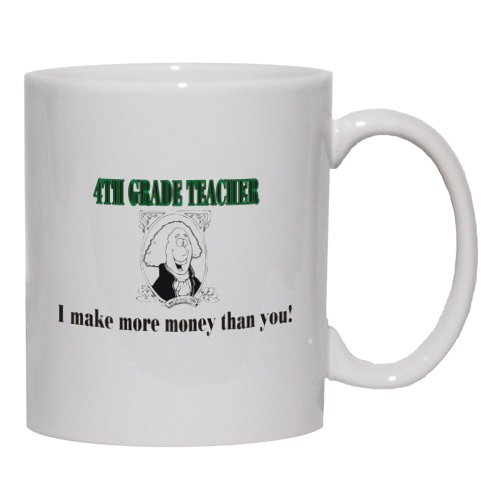 4TH GRADE TEACHER I make more money than you! Mug for Coffee / Hot Beverage (choice of sizes and colors)