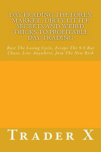 Daytrading The Forex Market : Dirty Little Secrets And Weird Tricks To Profitable Day Trading: Bust The Losing Cycle, Escape The 9-5 Rat Chase, Live Anywhere, Join The New Rich