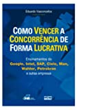 img - for Como Vencer a Concorr ncia de Forma Lucrativa. Ensinamentos do Google, Intel, SAP, Cielo, Man, Wahler, Petrobras e Outras Empresas (Em Portuguese do Brasil) book / textbook / text book