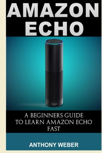 Amazon Echo: The Ultimate Guide to Amazon Echo and Hacking for Dummies (by echo, Alexa Kit, Amazon Prime, users guide, w