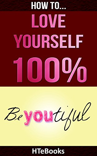 HTeBooks - How To Love Yourself 100%: Love Yourself Unconditionally, Attract Love, Give Love, Receive Love, Be Love (How To eBooks Book 18) (English Edition)