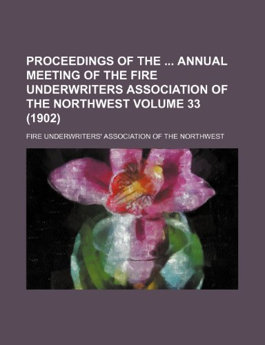 Proceedings of the  annual meeting of the Fire Underwriters Association of the Northwest Volume 33 (1902)