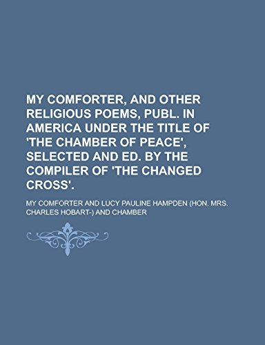 My Comforter, and Other Religious Poems, Publ. in America Under the Title of 'The Chamber of Peace', Selected and Ed. by the Compiler of 'The Changed Cross'