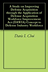A Study on Improving Defense Acquisition through the Application of Defense Acquisition Workforce Improvement Act (DAWIA) Concept to Defense Industry Workforce