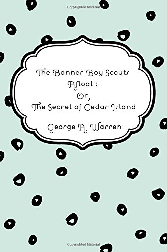 The Banner Boy Scouts Afloat : Or, The Secret of Cedar Island PDF