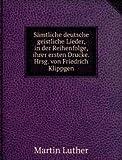 Sämtliche deutsche geistliche Lieder, in der Reihenfolge, ihrer ersten Drucke. Hrsg. von Friedrich Klippgen