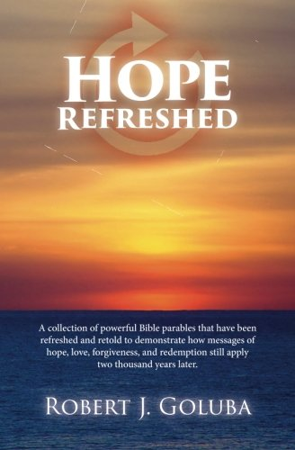 Hope Refreshed: A collection of powerful Bible parables that have been refreshed and retold to demonstrate how messages of hope, love, forgiveness, and redemption still apply two thousand years later. PDF