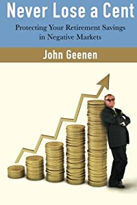 Never Lose a Cent: Protecting your Retirement Savings in Negative Markets by CreateSpace Independent Publishing Platform