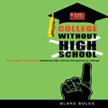 College Without High School: A Teenager's Guide to Skipping High School and Going to College (       UNABRIDGED) by Blake Boles Narrated by Dustin Parkhurst