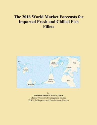 The 2016 World Market Forecasts for Imported Fresh and Chilled Fish Fillets PDF