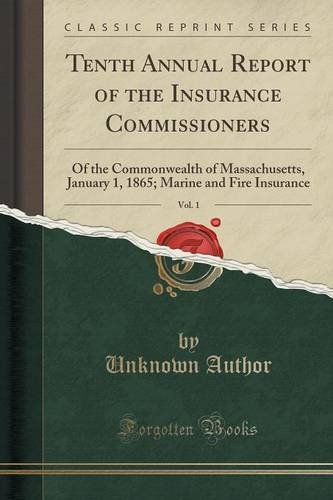 Tenth Annual Report of the Insurance Commissioners, Vol. 1: Of the Commonwealth of Massachusetts, January 1, 1865; Marine and Fire Insurance (Classic Reprint)
