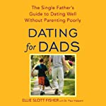 Dating for Dads: The Single Father's Guide to Dating Well Without Parenting Poorly | Ellie Slott Fisher