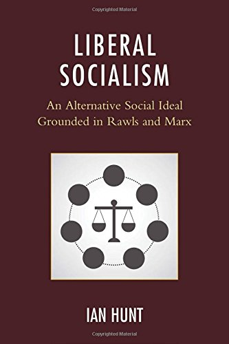 Liberal Socialism: An Alternative Social Ideal Grounded in Rawls and Marx, by Ian Hunt