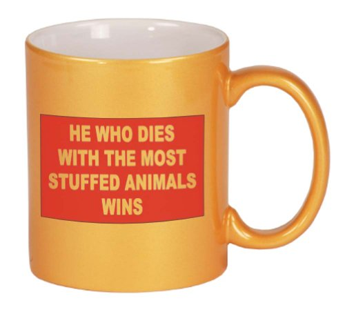 HE WHO DIES WITH THE MOST STUFFED ANIMALS WINS Coffee Mug Metallic Gold 11 oz