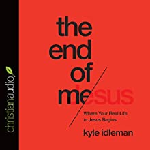 End of Me: Where Real Life in the Upside-Down Ways of Jesus Begins (       UNABRIDGED) by Kyle Idleman Narrated by Kirby Heyborne
