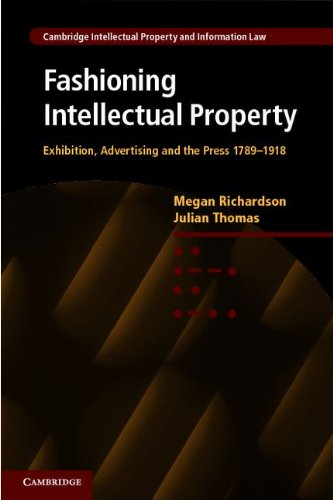 Fashioning Intellectual Property: Exhibition, Advertising and the Press, 1789-1918 (Cambridge Intellectual Property and Information Law)