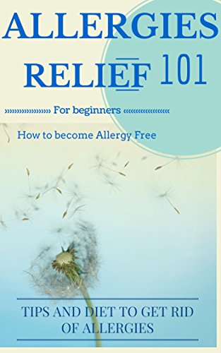 Allergies: Cure - Allergies Relief: How to become or stay Allergy Free: Tips and Allergy diet for Dummies (Allergies Disease - Allergies home remedies - Allergies Relief - Allergies disease Book 1) PDF