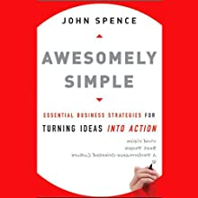 Awesomely Simple: Essential Business Strategies for Turning Ideas into Action (       UNABRIDGED) by John Spence Narrated by Andy Paris