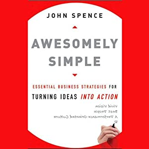 Awesomely Simple: Essential Business Strategies for Turning Ideas into Action | [John Spence]