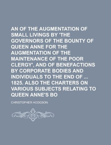An Account of the Augmentation of Small Livings by 'The Governors of the Bounty of Queen Anne for the Augmentation of the Maintenance of the Poor ... and Individuals to the End of 1825. Also the