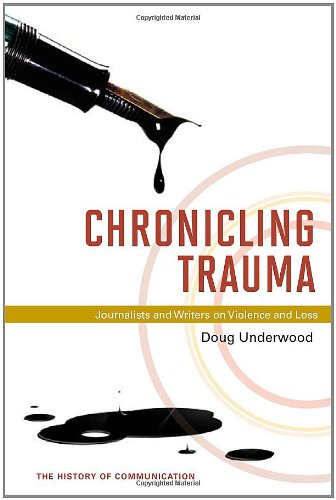 Chronicling Trauma: Journalists and Writers on Violence and Loss (History of Communication)