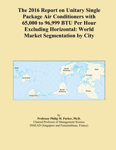 The 2016 Report on Unitary Single Package Air Conditioners with 65,000 to 96,999 BTU Per Hour Excluding Horizontal: World Market Segmentation by City