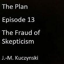 The Plan, Episode 13: The Fraud of Skepticism | Livre audio Auteur(s) : J.-M. Kuczynski Narrateur(s) : J.-M. Kuczynski