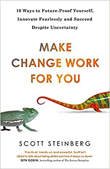 Make Change Work For You: 10 Ways To Innovate Fearlessly And Future-Proof Yourself For Success