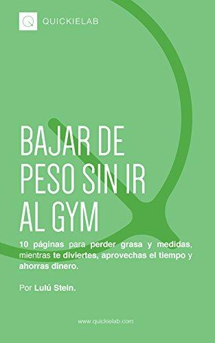 Bajar de peso sin ir al GYM: 10 páginas para perder grasa y medidas, mientras te diviertes, aprovechas el tiempo y ahorras dinero. (Spanish Edition)