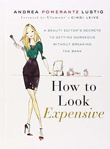 How to Look Expensive: A Beauty Editor's Secrets to Getting Gorgeous without Breaking the Bank, by Andrea Pomerantz Lustig