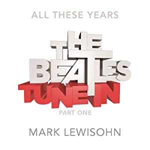 The Beatles - All These Years: Volume One, Tune In. Part One: From The Beginning ... To 1960 (       UNABRIDGED) by Mark Lewisohn Narrated by Clive Mantle
